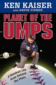 Planet of the Umps - A Baseball Life from Behind the Plate ebook by Ken Kaiser, David Fisher