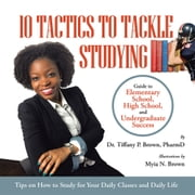 10 Tactics to Tackle Studying - Guide to Elementary School, High School, and Undergraduate Success Ages 11+ ebook by Dr. Tiffany P. Brown PharmD, Myia N. Brown