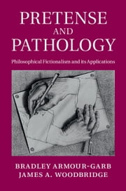 Pretense and Pathology - Philosophical Fictionalism and its Applications ebook by Professor Bradley Armour-Garb,Professor James A. Woodbridge