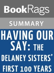 Having Our Say: The Delany Sisters' First 100 Years by Sarah Louise Delany Summary & Study Guide ebook by BookRags