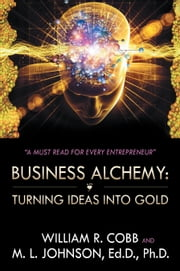 Business Alchemy: Turning Ideas into Gold ebook by William R. Cobb and M. L. Johnson, Ed.D, Ph.D.