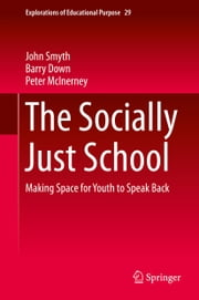 The Socially Just School - Making Space for Youth to Speak Back ebook by John Smyth,Barry Down,Peter McInerney