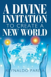 A Divine Invitation To Create A New World ebook by Reynaldo Pareja