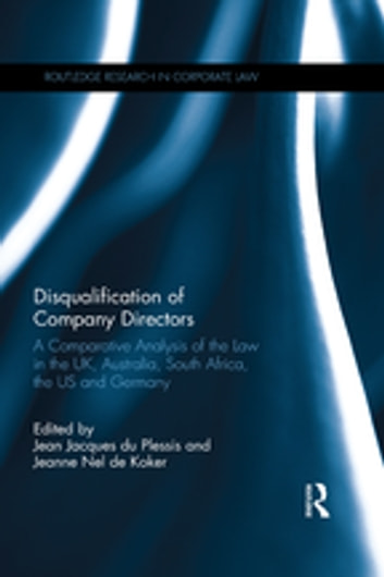 Disqualification of Company Directors - A Comparative Analysis of the Law in the UK, Australia, South Africa, the US and Germany ebook by
