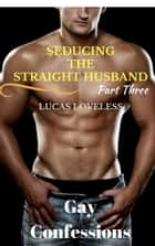 Gay Romance Fiction - Seducing the Straight Husband Part Three ebook by Lucas Loveless