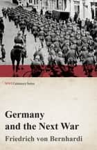 Germany and the Next War (WWI Centenary Series) ebook by Friedrich Von Bernhardi