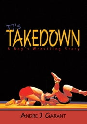 TJ's Takedown: A Boy's Wrestling Story ebook by Andre J. Garant
