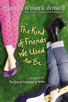 The Kind of Friends We Used to Be ebook by Frances O'Roark Dowell