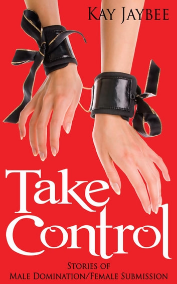 Take Control: Stories of Male Domination and Female Submission ebook by Kay Jaybee