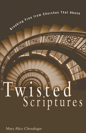 Twisted Scriptures - Breaking Free from Churches That Abuse eBook by Mary Alice Chrnalogar