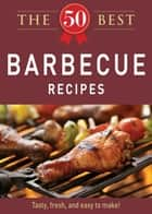 The 50 Best Barbecue Recipes - Tasty, fresh, and easy to make! ebook by Adams Media