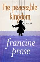 The Peaceable Kingdom - Stories ebook by Francine Prose