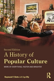 A History of Popular Culture - More of Everything, Faster and Brighter ebook by Raymond F. Betts,Lyz Bly