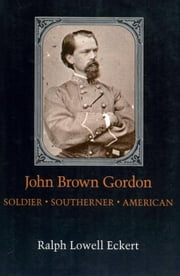 John Brown Gordon: Soldier, Southerner, American ebook by Eckert, Ralph Lowell