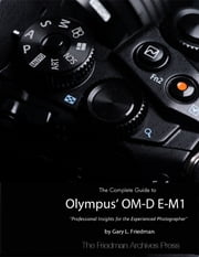 The Complete Guide to Olympus' Om-d E-m1 ebook by Gary L. Friedman