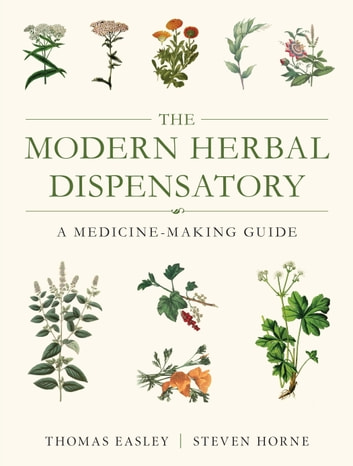 The Modern Herbal Dispensatory - A Medicine-Making Guide eBook by Thomas Easley,Steven Horne