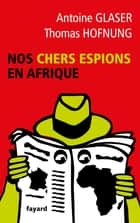 Nos chers espions en Afrique ebook by Antoine Glaser, Thomas Hofnung