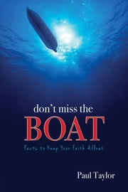 Don't Miss the Boat - The Facts to Keep Your Faith Afloat ebook by Paul F. Taylor