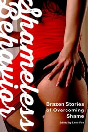Shameless Behavior: Brazen Stories of Overcoming Shame ebook by Lana Fox,Beth Wyatt,Laurel Isaac,Kyoko Church,Daniel Burnell,Sommer Marsden,Rion Woolf,Laila Blake,Zoe More,Sybil Rush,Stella Harris,Axa Lee