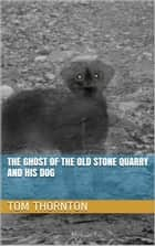 THE GHOST OF THE OLD STONE QUARRY AND HIS DOG ebook by Thomas Thornton