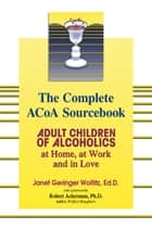 The Complete ACOA Sourcebook: Adult Children of Alcoholics at Home, at Work and in Love ebook by Janet G. Woititz,Robert Ackerman
