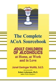 The Complete ACOA Sourcebook: Adult Children of Alcoholics at Home, at Work and in Love - Adult Children of Alcoholics at Home, at Work and in Love ebook by Janet G. Woititz,Robert Ackerman