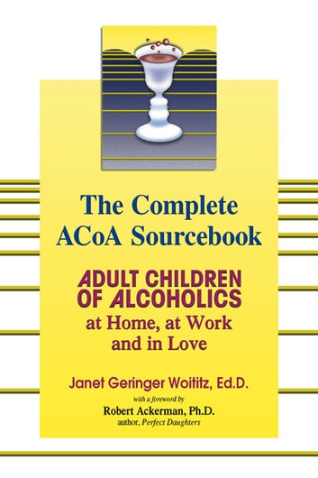 The Complete ACOA Sourcebook: Adult Children of Alcoholics at Home, at Work and in Love - Adult Children of Alcoholics at Home, at Work and in Love ebook by Janet G. Woititz