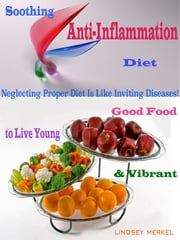 Soothing Anti-Inflammation Diet - Good Food to Live Young & Vibrant ebook by Lindsey Merkel