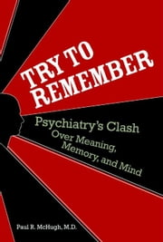 Try to Remember - Psychiatry's Clash over Meaning, Memory, and Mind ebook by Paul R. McHugh