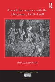 French Encounters with the Ottomans, 1510-1560 ebook by Pascale Barthe