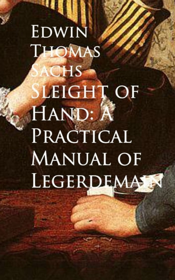 Sleight of Hand: A Practical Manual of Legerdemain ebook by Edwin Thomas Sachs