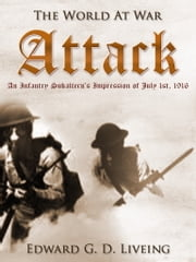 Attack An Infantry Subaltern's Impression of July 1st, 1916 ebook by Edward G. D. Liveing