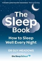 The Sleep Book - How to Sleep Well Every Night eBook by Dr Guy Meadows