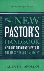 The New Pastor's Handbook - Help and Encouragement for the First Years of Ministry ebook by Jason Helopoulos,Ligon Duncan