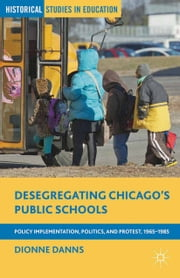 Desegregating Chicago's Public Schools - Policy Implementation, Politics, and Protest, 1965–1985 ebook by Dionne Danns