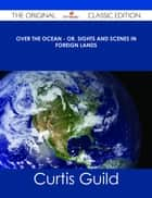 Over the Ocean - or, Sights and Scenes in Foreign Lands - The Original Classic Edition ebook by Curtis Guild