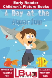 A Day at the Aquarium: Early Reader - Children's Picture Books ebook by Tabitha Fox,Wilhelm Tan