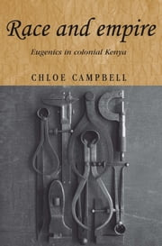 Race and empire: Eugenics in colonial Kenya ebook by Chloe Campbell