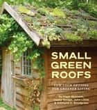 Small Green Roofs - Low-Tech Options for Greener Living ebook by Nigel Dunnett, Dusty Gedge, John Little,...