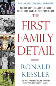 The First Family Detail - Secret Service Agents Reveal the Hidden Lives of the Presidents ebook by Ronald Kessler