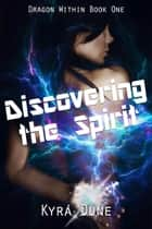 Discovering The Spirit - Dragon Within, #1 ebook by Kyra Dune