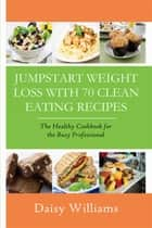 Clean Eating Recipes: Jumpstart Weight Loss With 70 Clean Eating Recipes - The Healthy Cookbook for the Busy Professional ebook by