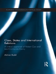 Class, States and International Relations - A critical appraisal of Robert Cox and neo-Gramscian theory ebook by Adrian Budd