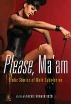 Please, Ma'am - Erotic Stories of Male Submission ebook by Rachel Kramer Bussel