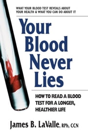 Your Blood Never Lies - How to Read a Blood Test for a Longer, Healthier Life ebook by James B. LaValle
