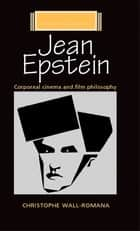 Jean Epstein - Corporeal Cinema and Film Philosophy ebook by Christophe Wall-Romana