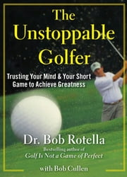 The Unstoppable Golfer - Trusting Your Mind & Your Short Game to Achieve Greatness ebook by Dr. Bob Rotella,Bob Cullen