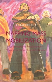 Mapping Mass Mobilization - Understanding Revolutionary Moments in Argentina and Ukraine ebook by Dr. Olga Onuch
