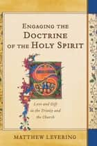 Engaging the Doctrine of the Holy Spirit - Love and Gift in the Trinity and the Church ebook by Matthew Levering
