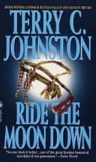 Ride the Moon Down - A Novel ebook by Terry C. Johnston